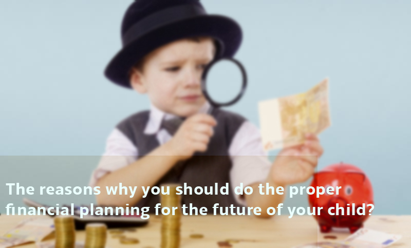 The reasons why you should do the proper financial planning for the future of your child-